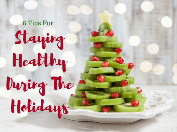 6 Tips For Staying Healthy During The Holidays